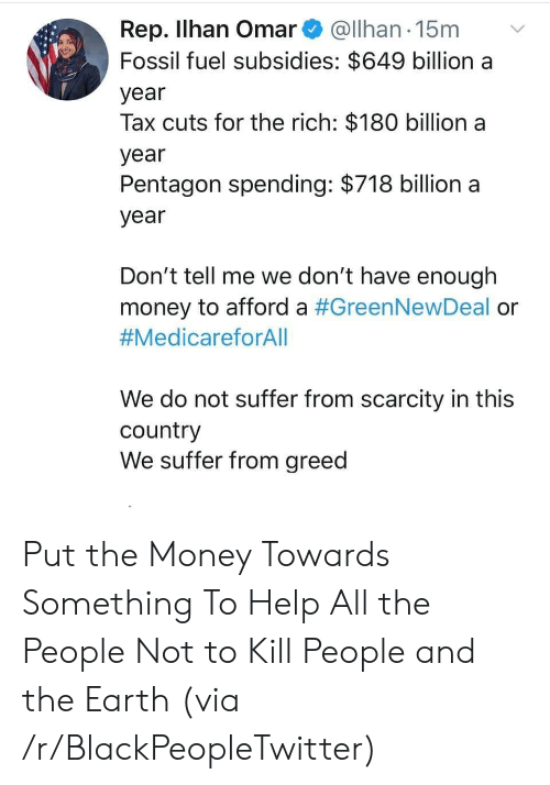 Rep: Rep. Ilhan Omar@Ilhan 15m  Fossil fuel subsidies: $649 billion a  year  Tax cuts for the rich: $180 billion a  year  Pentagon spending: $718 billion a  year  Don't tell me we don't have enough  money to afford a #GreenNewDeal or  #MedicareforAll  We do not suffer from scarcity in this  country  We suffer from greed Put the Money Towards Something To Help All the People Not to Kill People and the Earth (via /r/BlackPeopleTwitter)