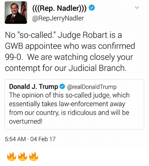 "Contempting: (Rep. Nadler)))  @Rep Jerry Nadler  No ""so-called."" Judge Robart is a  GWB appointee who was confirmed  99-0. We are watching closely your  contempt for our Judicial Branch  Donald J. Trump  arealDonald Trump  The opinion of this so-called judge, which  essentially takes law-enforcement away  from our country, is ridiculous and will be  overturned!  5:54 AM 04 Feb 17 🔥🔥🔥"