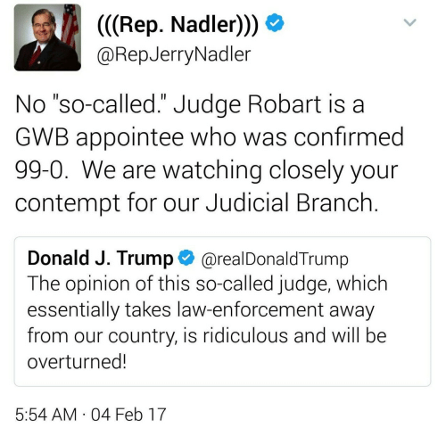 "judicial branch: (((Rep. Nadler))  @RepJerryNadler  No ""so-called."" Judge Robart is a  GWB appointee who was confirmed  99-0. We are watching closely your  contempt for our Judicial Branch.  II  Donald J. Trump  @realDonaldTrump  The opinion of this so-called judge, which  essentially takes law-enforcement away  from our country, is ridiculous and will be  overturned!  5:54 AM 04 Feb 17  ."