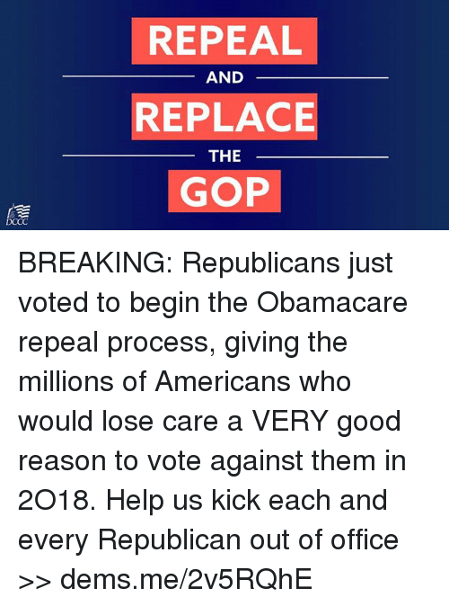 Memes, Good, and Help: REPEAL  REPLACE  GOP  AND  THE BREAKING: Republicans just voted to begin the Obamacare repeal process, giving the millions of Americans who would lose care a VERY good reason to vote against them in 2O18. Help us kick each and every Republican out of office >> dems.me/2v5RQhE