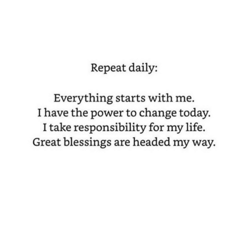 Life, Power, and Today: Repeat daily:  Everything starts with me.  I have the power to change today.  I take responsibility for my life.  Great blessings are headed my way.