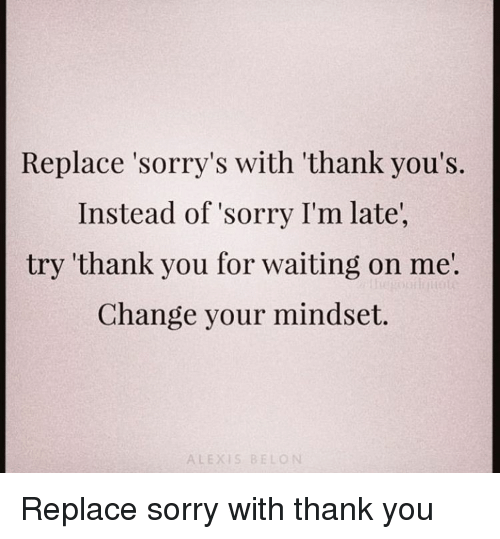 Sorry, Thank You, and Change: Replace 'sorry's with 'thank you's.  Instead of sorry I'm late,  try 'thank you for waiting on me'  Change your mindset.  ALEXIS BELON Replace sorry with thank you