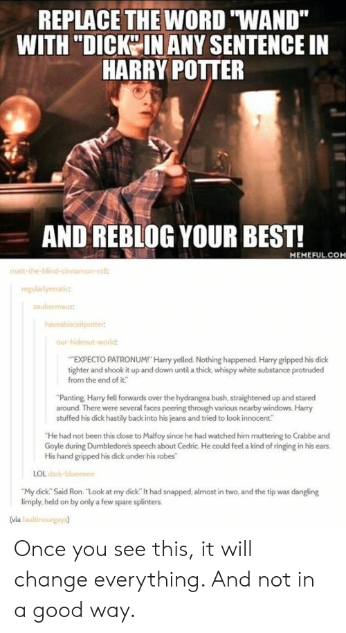 """panting: REPLACE THE WORD """"WAND""""  WITH """"DICKO IN ANY SENTENCE IN  HARRY POITER  AND REBLOG YOUR BEST!  MEMEFUL.COM  matt-the-blind-cin  roll:  regularlyerratic  aubemauz  our-hideout-wor  EXPECTO PATRONUM! Harry yelled. Nothing happened. Harry gripped his dick  tighter and shook it up and down until a thick, whispy white substance protruded  from the end of it""""  """"Panting, Harry fell forwards over the hydrangea bush, straightened up and stared  around. There were several faces peering through various nearby windows. Harry  stuffed his dick hastily back into his jeans and tried to look innocent""""  He had not been this close to Malfoy since he had watched him muttering to Crabbe and  Goyle during Dumbledores speech about Cedric. He could feel a kind of ringing in his ears.  His hand gripped his dick under his robes  LOL dark  """"My dick. Said Ron. """"Look at my dick"""" lt had snapped, almost in two, and the tip was dangling  limply, held on by only a few spare splinters.  (via faultinourgays) Once you see this, it will change everything. And not in a good way."""