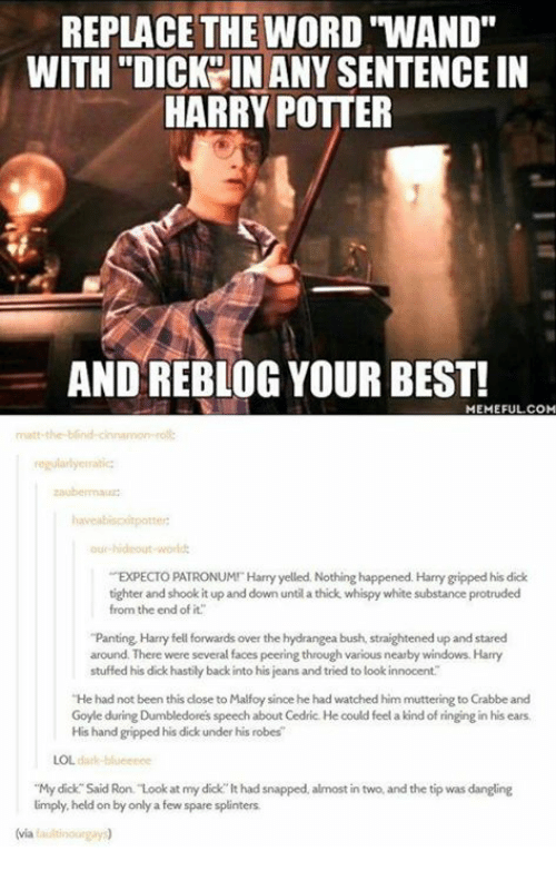 """panting: REPLACE THE WORD """"WAND""""  WITH """"DICKY IN ANY SENTENCE IN  HARRY POTTER  AND REBLOG YOUR BEST!  MEMEFUL.COM  regularlyerratic  ur hideout world  EXPECTO PATRONUMI Harry yelled. Nothing happened. Harry gripped his dick  tighter and shook it up and down until a thick whispy white substance protruded  from the end of it.  """"Panting Harry fell forwards over the hydrangea bush, straightened up and stared  around. There were several faces peering through various nearby windows. Harry  stuffed his dick hastily back into his jeans and tried to look innocent  He had not been this close to Malfoy since he had watched him muttering to Crabbe and  Goyle during Dumbledores speech about Cedric. He could feel a kind of ringing in his ears  His hand gripped his dick under his robes  LOL dark-blueenee  """"My dick Said Ron. Look at my dick lt had snapped, almost in two, and the tip was dangling  limply held on by only a few spare splinters  (via faultinourgay"""