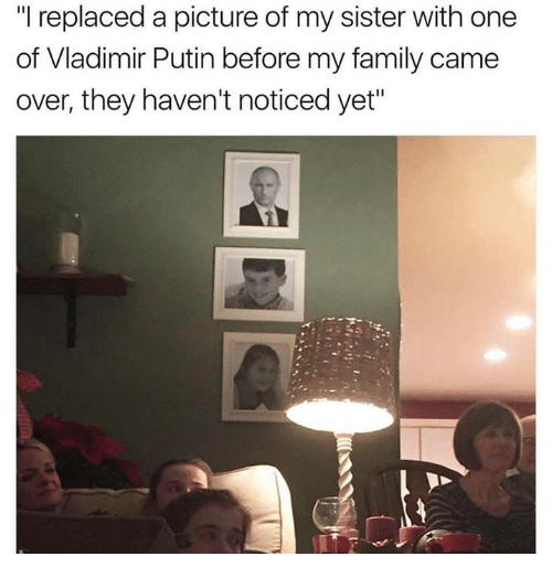 """Memes, Vladimir Putin, and 🤖: replaced a picture of my sister with one  of Vladimir Putin before my family came  over, they haven't noticed yet"""""""