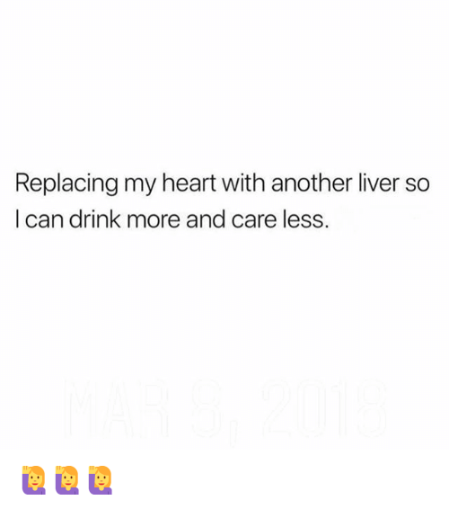 Memes, Heart, and 🤖: Replacing my heart with another liver so  I can drink more and care less. 🙋‍♀️🙋‍♀️🙋‍♀️