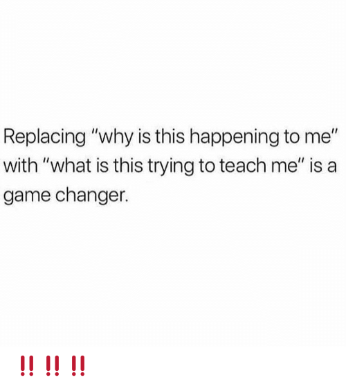 "Memes, Game, and Game Changer: Replacing ""why is this happening to me""  with ""what is this trying to teach me"" is a  game changer. ‼️‼️‼️"