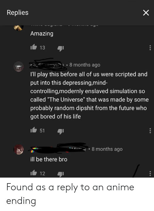 """Anime, Bored, and Future: Replies  Amazing  13  8 months ago  I'll play this before all of us were scripted and  put into this depressing,mind-  controlling,modernly enslaved simulation so  called """"The Universe"""" that was made by some  probably random dipshit from the future who  got bored of his life  51  r8 months ago  ill be there bro  12 Found as a reply to an anime ending"""