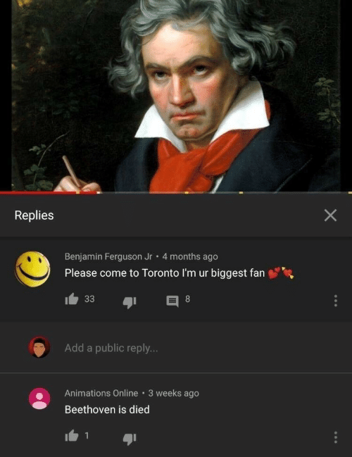 Beethoven, Ferguson, and Toronto: Replies  Benjamin Ferguson Jr 4 months ago  Please come to Toronto I'm ur biggest fan  Add a public reply...  Animations Online 3 weeks ago  Beethoven is died