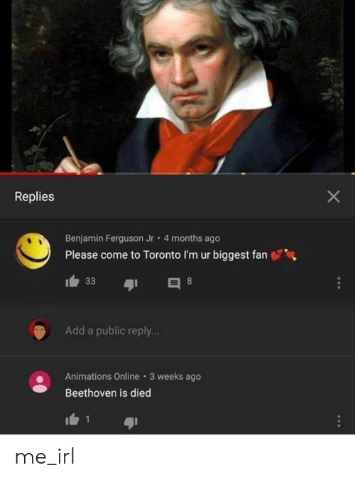 Beethoven, Ferguson, and Toronto: Replies  Benjamin Ferguson Jr  4 months ago  Please come to Toronto I'm ur biggest fan  33  8  Add a public reply...  Animations Online 3 weeks ago  Beethoven is died me_irl