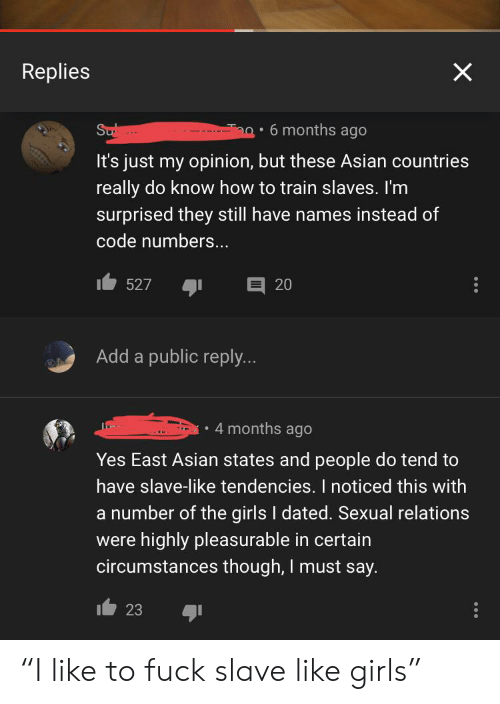"Asian, Girls, and Fuck: Replies  Ta  Sub  6 months ago  -  It's just my opinion, but these Asian countries  really do know how to train slaves. I'm  surprised they still have names instead of  code numbers...  E 20  527  Add a public reply...  4 months ago  Yes East Asian states and people do tend to  have slave-like tendencies. I noticed this with  a number of the girls I dated. Sexual relations  were highly pleasurable in certain  circumstances though, I must say.  23 ""I like to fuck slave like girls"""