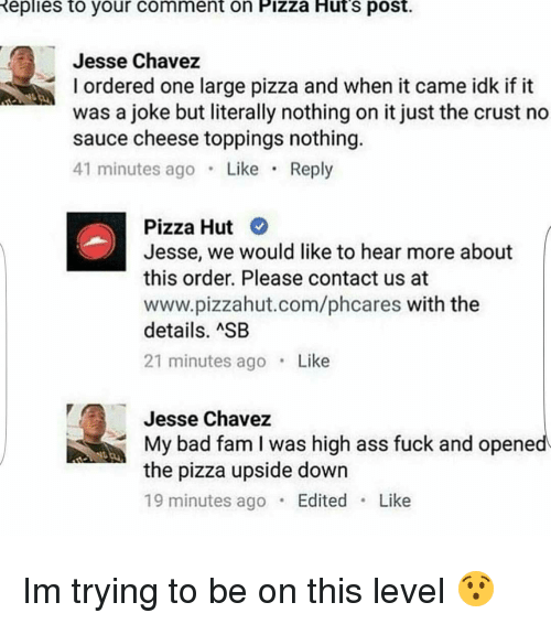 Ass, Bad, and Fam: Replies to your comment on Pizza Huts post.  Jesse Chavez  l ordered one large pizza and when it came idk if it  was a joke but literally nothing on it just the crust no  sauce cheese toppings nothing.  41 minutes ago  Like  Reply  Pizza Hut  Jesse, we would like to hear more about  this order. Please contact us at  www.pizzahut.com/phcares with the  details. ASB  21 minutes ago  Like  Jesse Chavez  My bad fam I was high ass fuck and opened  the pizza upside down  19 minutes ago  Edited  Like Im trying to be on this level 😯