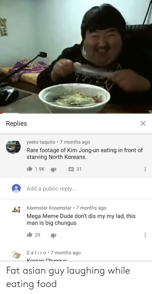 Asian, Dude, and Food: Replies  X  yeeto taquito 7 months ago  Rare footage of Kim Jong-un eating in front of  starving North Koreans.  1.9K  31  Add a public reply...  Keemstar Kreamstar 7 months ago  Mega Meme Dude don't dis my my lad, this  man is big chungus  29  Satiro 7 months ago  Koraan Chunaue Fat asian guy laughing while eating food
