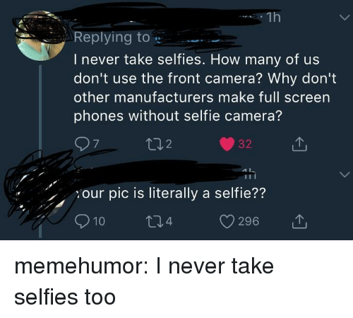Selfie, Tumblr, and Blog: Repling to  I never take selfies. How many of us  don't use the front camera? Why don't  other manufacturers make full screen  phones without selfie camera?  7  2  32T  our pic is literally a selfie??  10  296  , memehumor:  I never take selfies too