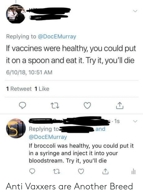 Anti, Another, and Spoon: Replying to @DocEMurray  If vaccines were healthy, you could put  it on a spoon and eat it. Try it, you'll die  6/10/18, 10:51 AM  1 Retweet 1 Like  1s  Replying to  @DocEMurray  and  If broccoli was healthy, you could put it  in a syringe and inject it into your  bloodstream. Try it, you'll die Anti Vaxxers are Another Breed