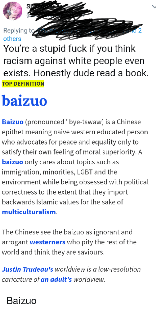 "Dude, Ignorant, and Lgbt: Replying to  others  You're a stupid fuck if you think  racism against white people even  exists. Honestly dude read a book.  TOP DEFINITION  baizuo  Baizuo (pronounced ""bye-tswaw) is a Chinese  epithet meaning naive western educated person  who advocates for peace and equality only to  satisfy their own feeling of moral superiority. A  baizuo only cares about topics such as  immigration, minorities, LGBT and the  environment while being obsessed with political  correctness to the extent that they import  backwards Islamic values for the sake of  multiculturalism  The Chinese see the baizuo as ignorant and  arrogant westerners who pity the rest of the  world and think they are saviours.  Justin Trudeau's worldview is a low-resolution  caricature of an adult's worldview."