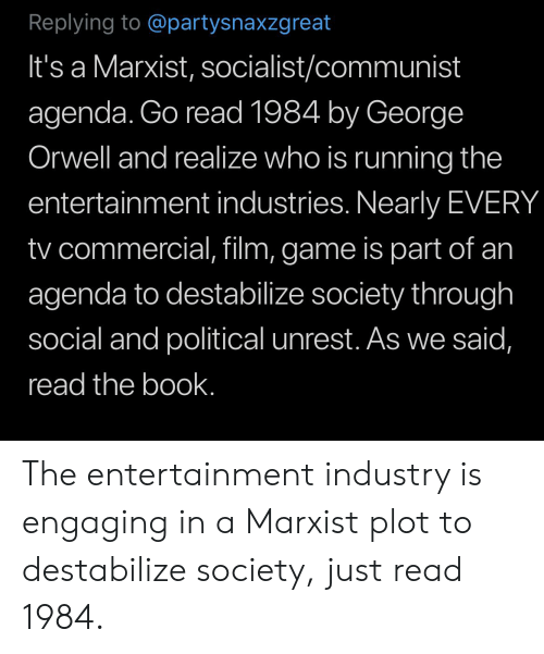 Book, Game, and Marxist: Replying to @partysnaxzgreat  It's a Marxist, socialist/communist  agenda. Go read 1984 by George  Orwell and realize who is running the  entertainment industries. Nearly EVERY  tv commercial, film, game is part of an  agenda to destabilize society through  social and political unrest. As we said,  read the book. The entertainment industry is engaging in a Marxist plot to destabilize society, just read 1984.