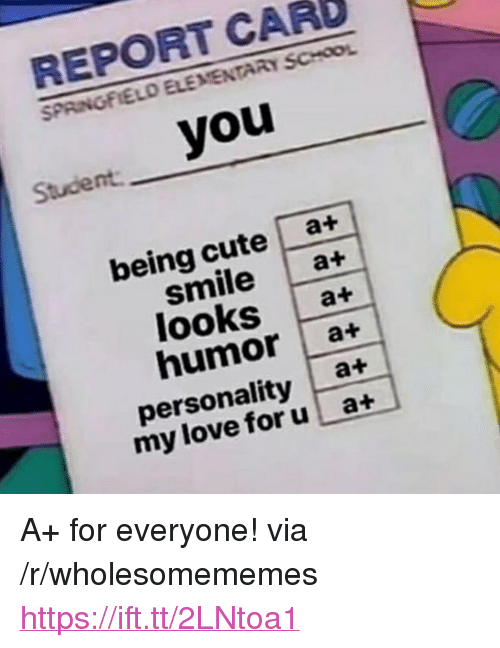 """report card: REPORT CARD  SPAINGFIELO ELEMENTARY SCHOOL  Stucient you  being cute a+  smilea+  looks at  humor a+  personality a+  my love foru at <p>A+ for everyone! via /r/wholesomememes <a href=""""https://ift.tt/2LNtoa1"""">https://ift.tt/2LNtoa1</a></p>"""