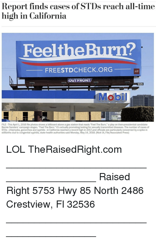 "syphilis: Report finds cases of STDs reach all-time  high in California  FeeltheBurn?  FREESTDCHECK.ORG  AHF  OUTFRONT  1029  HOLLY  FILE- This April 1, 2016 file photos shows a billboard above a gas station that reads ""Feel The Burn,"" a play on then-presidential candidate  Bernie Sanders' campaign slogan, ""Feel The Bern."" It's actually promoting testing for sexually transmitted diseases. The number of cases of  STDs-chlamydia, gonorrhea and syphilis-in California reached a record high in 2017,and officials are particularly concemed by a spike in  stillbirths due to congenital syphilis, state health authorities said Monday, May 14, 2018. (Nick Ut, File/Associated Press) LOL TheRaisedRight.com _________________________________________ Raised Right 5753 Hwy 85 North 2486 Crestview, Fl 32536 _________________________________________"