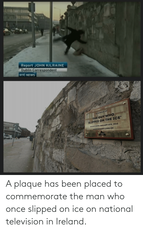 ice: Report JOHN KILRAINE  Dublin Correspondent  RTE NEWS  IN HONOUR OF  THE GUY WHO  SLIPPED ON THE ICE'  ON RTÉ NEWS JANUARY 8TH, 2010  YOUR MEMORY LIVES ON  Coor A plaque has been placed to commemorate the man who once slipped on ice on national television in Ireland.