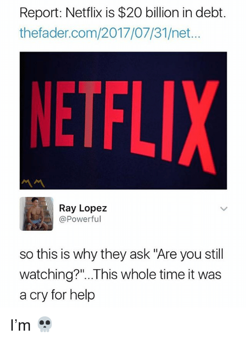 "Memes, Netflix, and Help: Report: Netflix is $20 billion in debt.  thefader.com/2017/07/31/net...  NETFL  Ray Lopez  @Powerful  so this is why they ask ""Are you stil  watching?""...This whole time it was  a cry for help I'm 💀"