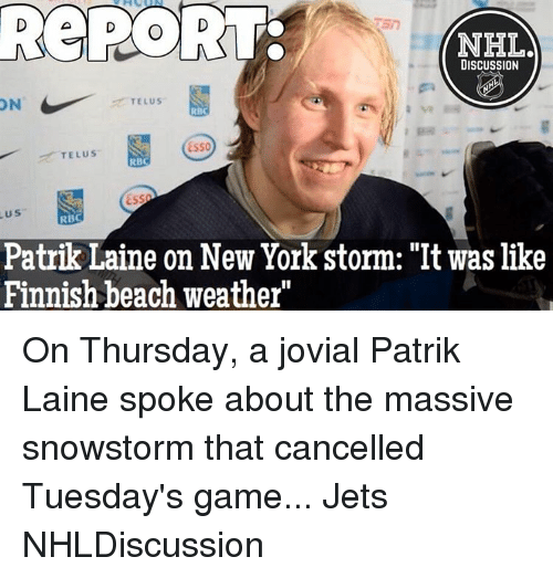 "telus: REPORT-  NHL  DISCUSSION  TELUS  ON  TELUS  RBC  RBC  Patrik Laine on New York storm: ""It was like  Finnish beach weather"" On Thursday, a jovial Patrik Laine spoke about the massive snowstorm that cancelled Tuesday's game... Jets NHLDiscussion"