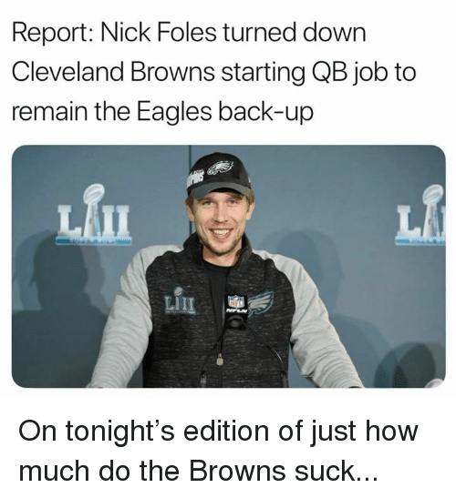 Cleveland Browns, Philadelphia Eagles, and Nfl: Report: Nick Foles turned down  Cleveland Browns starting QB job to  remain the Eagles back-up  血 On tonight's edition of just how much do the Browns suck...