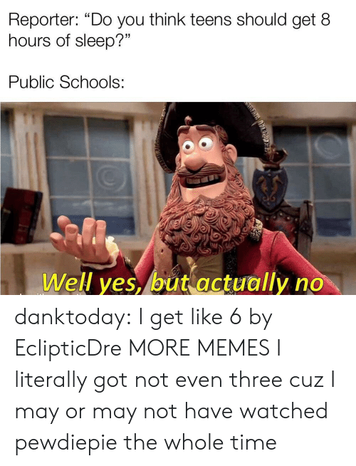 """pewdiepie: Reporter: """"Do you think teens should get 8  hours of sleep?""""  Public Schools:  Well yes, but actually no danktoday:  I get like 6 by EclipticDre MORE MEMES  I literally got not even three cuz I may or may not have watched pewdiepie the whole time"""