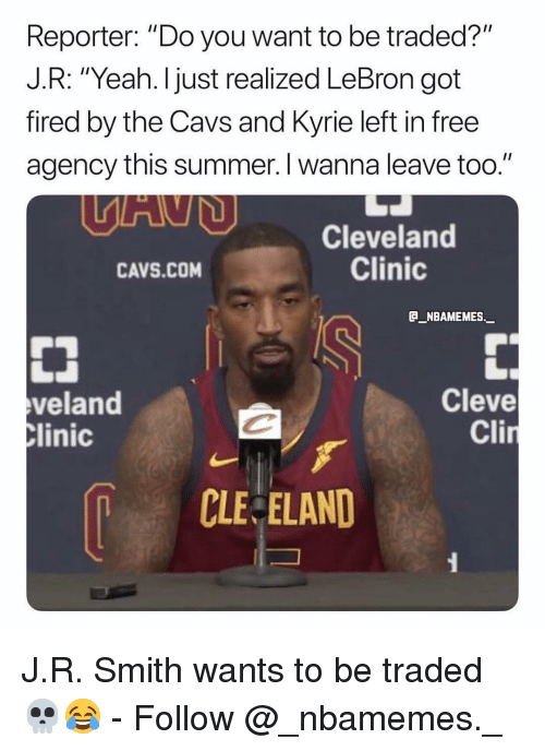 """cavs: Reporter: """"Do you want to be traded?""""  J.R: """"Yeah. I just realized LeBron got  fired by the Cavs and Kyrie left in free  agency this summer. I wanna leave too.""""  Cleveland  Clinic  CAVS.COM  B_NBAMEMES._  veland  linic  Cleve  Cli  CLE ELAND J.R. Smith wants to be traded 💀😂 - Follow @_nbamemes._"""