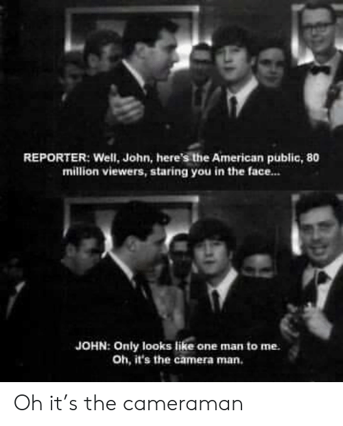 one man: REPORTER: Well, John, here's the American public, 80  million viewers, staring you in the face..  JOHN: Only looks like one man to me  Oh, it's the camera man. Oh it's the cameraman