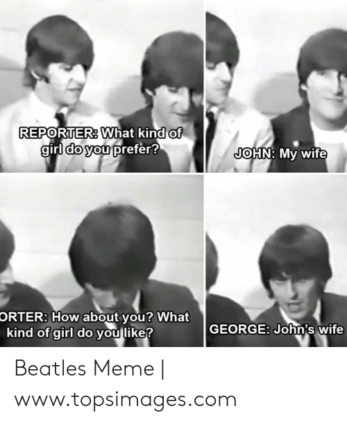 Topsimages: REPORTER: What kind of  girl do you prefer?  JOHN: My wife  ORTER: How about you? What  kind of girl do you like?  GEORGE: John's wife Beatles Meme | www.topsimages.com