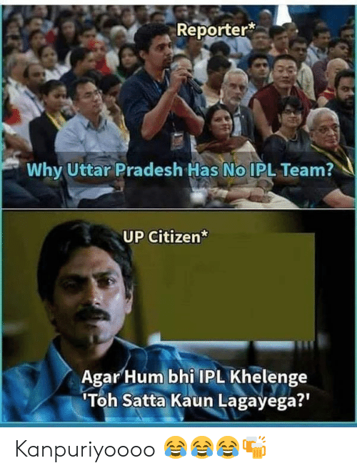Memes, 🤖, and Ipl: Reporter  Why Uttar Pradesh Has No IPL Team?  UP Citizen*  AgarHum bhi IPL Khelenge  Toh Satta Kaun Lagayega?' Kanpuriyoooo 😂😂😂🍻