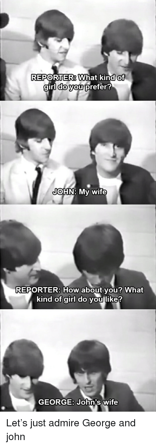 Funny, Girl, and Wife: REPORTERAWhat  kind of  girl  auri dOVou prefer  JOHN: My wife  REPORTER: How about vou? What  kind of girl do you like?  GEORGE: John's wife Let's just admire George and john
