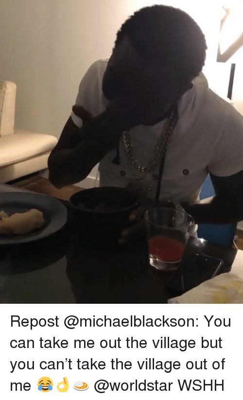 Memes, Worldstar, and Wshh: Repost @michaelblackson: You can take me out the village but you can't take the village out of me 😂👌🍛 @worldstar WSHH