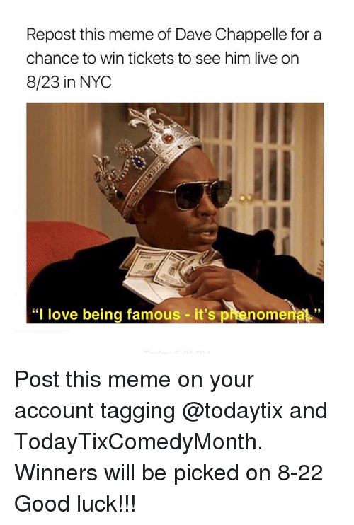 "Dave Chappelle: Repost this meme of Dave Chappelle for a  chance to win tickets to see him live on  8/23 in NYC  ""I love being famous - it's phenome  nal"" Post this meme on your account tagging @todaytix and TodayTixComedyMonth. Winners will be picked on 8-22 Good luck!!!"