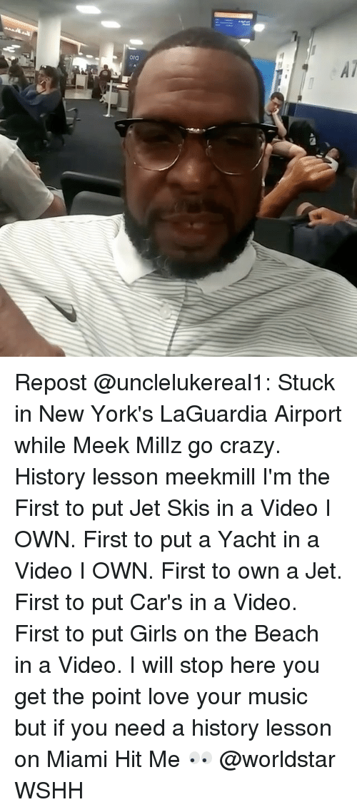 Cars, Crazy, and Girls: Repost @unclelukereal1: Stuck in New York's LaGuardia Airport while Meek Millz go crazy. History lesson meekmill I'm the First to put Jet Skis in a Video I OWN. First to put a Yacht in a Video I OWN. First to own a Jet. First to put Car's in a Video. First to put Girls on the Beach in a Video. I will stop here you get the point love your music but if you need a history lesson on Miami Hit Me 👀 @worldstar WSHH