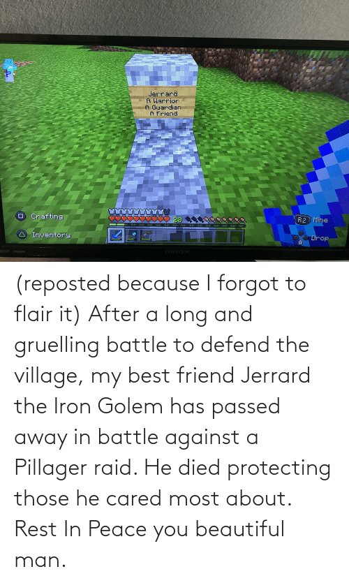The Village: (reposted because I forgot to flair it) After a long and gruelling battle to defend the village, my best friend Jerrard the Iron Golem has passed away in battle against a Pillager raid. He died protecting those he cared most about. Rest In Peace you beautiful man.