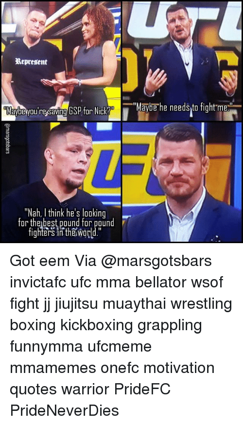 "Boxing, Memes, and Ufc: Represent  aybe you resaving GSP for Nick Y  ""Nah, I think he's looking  for the best pound for pound  fighters in the Wor  ""Maybe he needs to fight me Got eem Via @marsgotsbars invictafc ufc mma bellator wsof fight jj jiujitsu muaythai wrestling boxing kickboxing grappling funnymma ufcmeme mmamemes onefc motivation quotes warrior PrideFC PrideNeverDies"