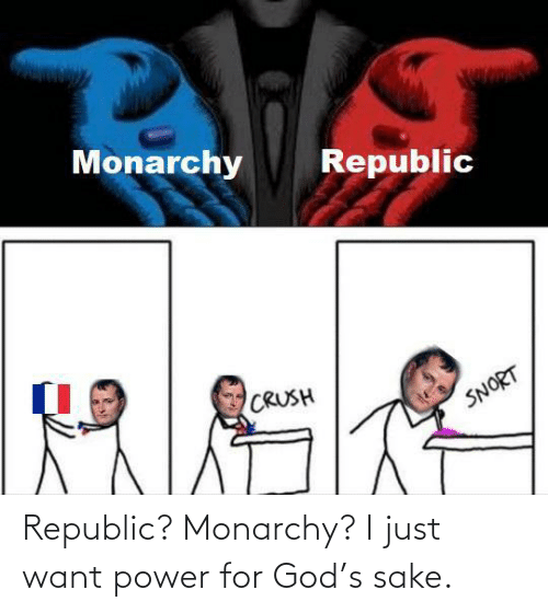 just: Republic? Monarchy? I just want power for God's sake.