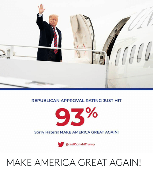 America, Sorry, and Republican: REPUBLICAN APPROVAL RATING JUST HIT  93%  Sorry Haters! MAKE AMERICA GREAT AGAIN!  @realDonaldTrump MAKE AMERICA GREAT AGAIN!