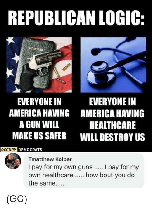 America, Guns, and Logic: REPUBLICAN LOGIC:  HOLY BIBLE  EVERYONE IN  AMERICA HAVING  A GUN WILL  MAKE US SAFER  EVERYONE IN  AMERICA HAVING  HEALTHCARE  WILL DESTROY US  OCCUP  Y DEMOCRATS  Tmatthew Kolber  I pay for my own guns.... I pay for my  own healthcare how bout you do  the same... (GC)