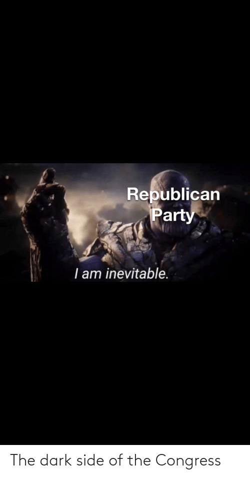 Republican Party: Republican  Party  I am inevitable. The dark side of the Congress