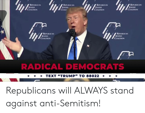 "Text, Anti, and Republican: REPUBLICAN  REPUBLICAN  RIPUBLICAN  REPUBLICAN  COALITION  COAL  COALITION  COALITION  REPUBLICAN  REPUBLICAN  COALITION  COALITION  RADICAL DEMOCRATS  TEXT ""TRUMP"" TO 88022 Republicans will ALWAYS stand against anti-Semitism!"