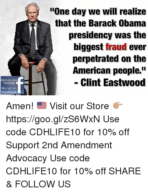 "Facebook, Memes, and Obama: REPUBLICAN  THINKER  like us on  facebook  ""One day we will realize  that the Barack Obama  presidency was the  biggest fraud ever  perpetrated on the  American people.  Clint Eastwood Amen! 🇺🇸  Visit our Store 👉🏽 https://goo.gl/zS6WxN Use code CDHLIFE10 for 10% off Support 2nd Amendment Advocacy Use code CDHLIFE10 for 10% off SHARE & FOLLOW US"