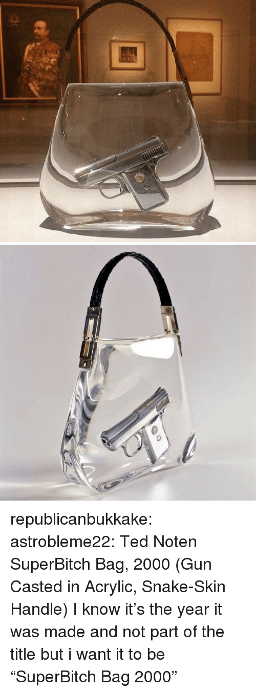 """Target, Ted, and Tumblr: republicanbukkake: astrobleme22:  Ted Noten  SuperBitch Bag, 2000  (Gun Casted in Acrylic, Snake-Skin Handle)  I know it's the year it was made and not part of the title but i want it to be """"SuperBitch Bag 2000"""""""
