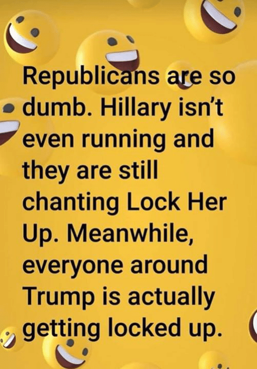 Dumb, Trump, and Running: Republicans are so  o dumb. Hillary isn't  even running and  they are still  chanting Lock Her  Up. Meanwhile,  evervone around  Trump is actually  getting locked up.