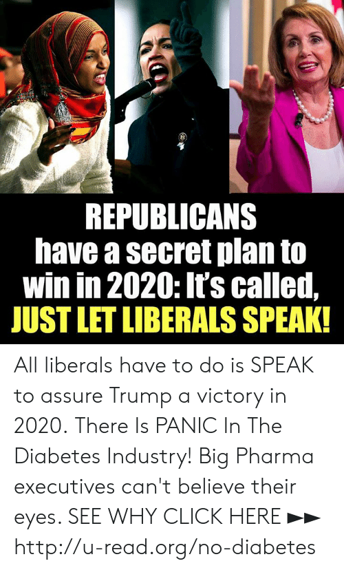 Click, Memes, and Diabetes: REPUBLICANS  have a secret plan to  win in 2020: It's called,  JUST LET LIBERALS SPEAK! All liberals have to do is SPEAK to assure Trump a victory in 2020.  There Is PANIC In The Diabetes Industry! Big Pharma executives can't believe their eyes. SEE WHY CLICK HERE ►► http://u-read.org/no-diabetes