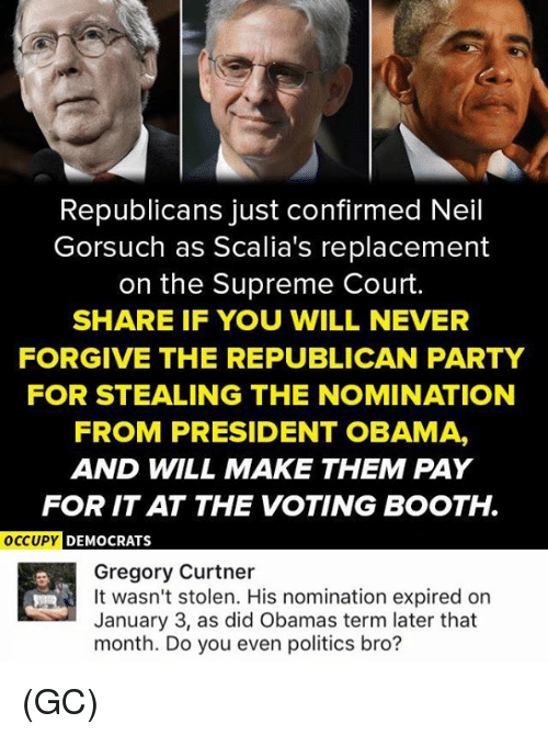 Neil Gorsuch: Republicans just confirmed Neil  Gorsuch as Scalia's replacement  on the Supreme Court.  SHARE IF YOU WILL NEVER  FORGIVE THE REPUBLICAN PARTY  FOR STEALING THE NOMINATION  FROM PRESIDENT OBAMA,  AND WILL MAKE THEM PAY  FOR ITAT THE VOTING BOOTH.  OCCUPY DEMOCRATS  Gregory Curtner  It wasn't stolen. His nomination expired on  January 3, as did Obamas term later that  month. Do you even politics bro? (GC)
