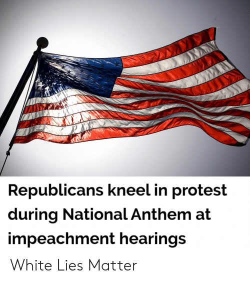 Politics, Protest, and National Anthem: Republicans kneel in protest  during National Anthem at  impeachment hearings White Lies Matter