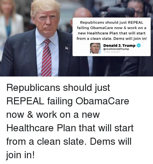 Work, Obamacare, and Trump: Republicans should just REPEAL  failing ObamaCare now & work on a  new Healthcare Plan that will start  from a clean slate. Dems will join in!  Donald J. Trump  @realDonaldTrump  17 PM-17 ul 2017 Republicans should just REPEAL failing ObamaCare now & work on a new Healthcare Plan that will start from a clean slate. Dems will join in!